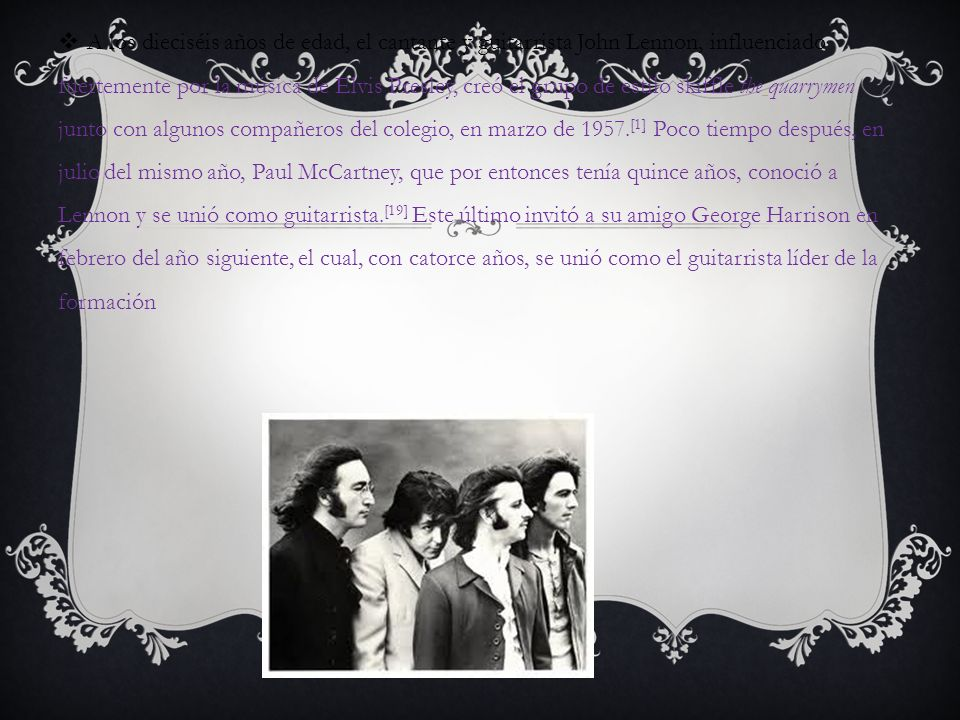 A los dieciséis años de edad, el cantante y guitarrista John Lennon, influenciado fuertemente por la música de Elvis Presley, creó el grupo de estilo skiffle the quarrymen junto con algunos compañeros del colegio, en marzo de 1957.[1] Poco tiempo después, en julio del mismo año, Paul McCartney, que por entonces tenía quince años, conoció a Lennon y se unió como guitarrista.[19] Este último invitó a su amigo George Harrison en febrero del año siguiente, el cual, con catorce años, se unió como el guitarrista líder de la formación